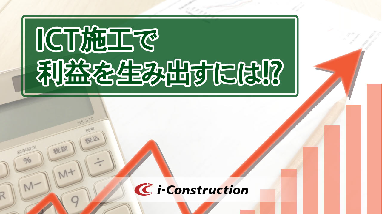 利益を生み出すICT施工の実現には何が必要なのか?ずばりお答えします。